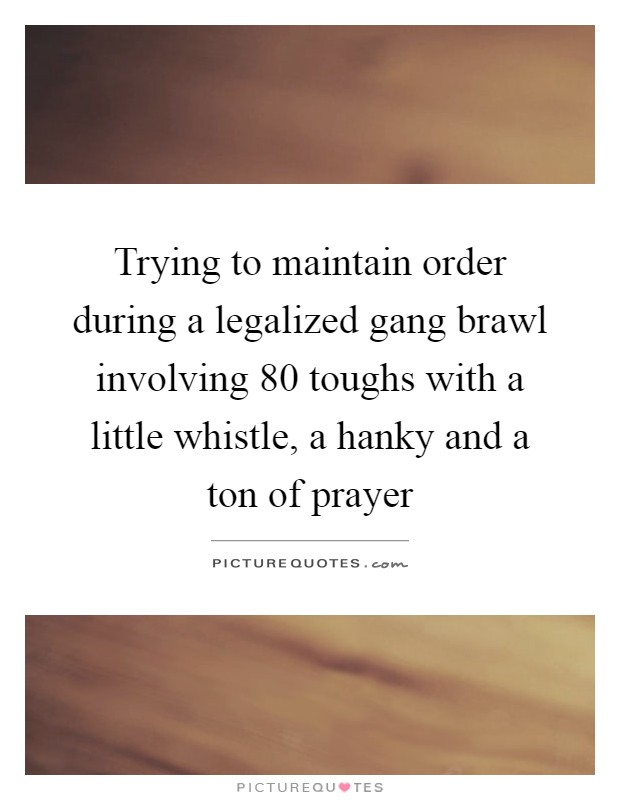 Trying to maintain order during a legalized gang brawl involving 80 toughs with a little whistle, a hanky and a ton of prayer Picture Quote #1