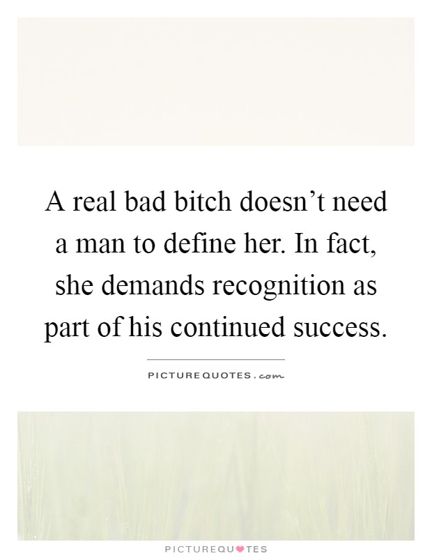 A real bad bitch doesn't need a man to define her. In fact, she demands recognition as part of his continued success Picture Quote #1