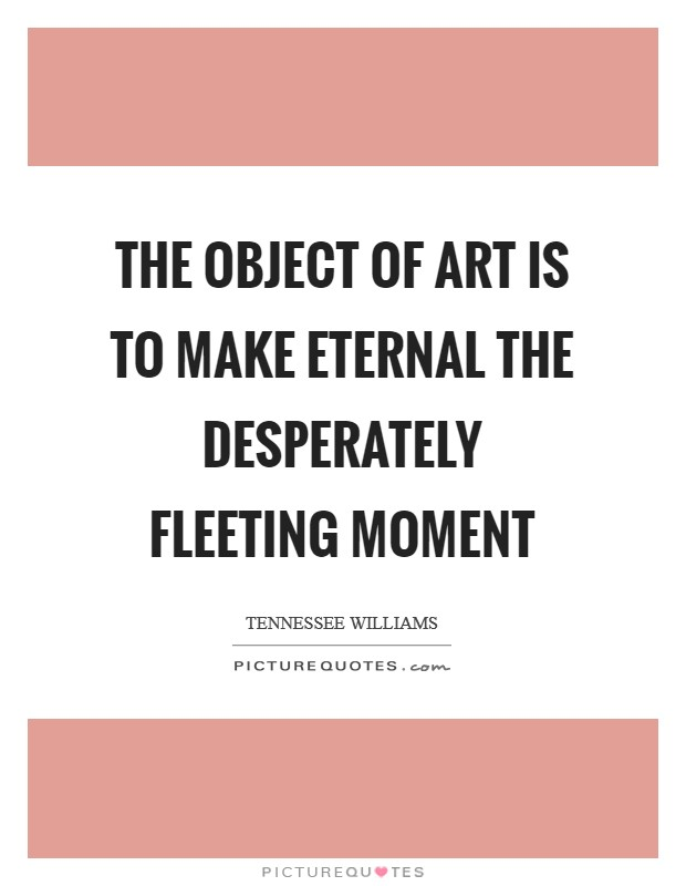 The object of art is to make eternal the desperately fleeting moment Picture Quote #1