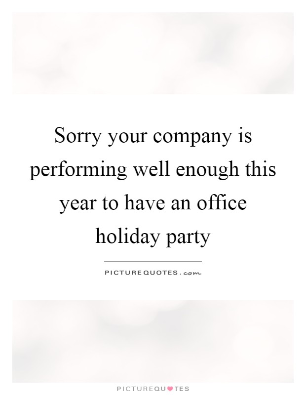 Sorry your company is performing well enough this year to have an office holiday party Picture Quote #1