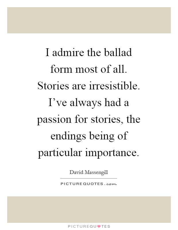 I admire the ballad form most of all. Stories are irresistible. I've always had a passion for stories, the endings being of particular importance Picture Quote #1
