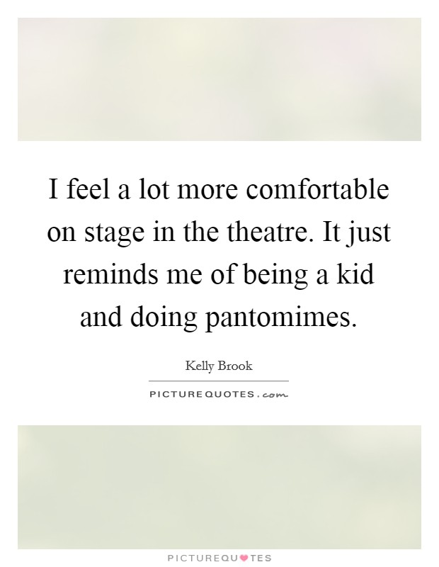 I feel a lot more comfortable on stage in the theatre. It just reminds me of being a kid and doing pantomimes Picture Quote #1