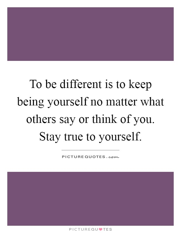 No Matter What People Say Quotes: To Be Different Is To Keep Being Yourself No Matter What