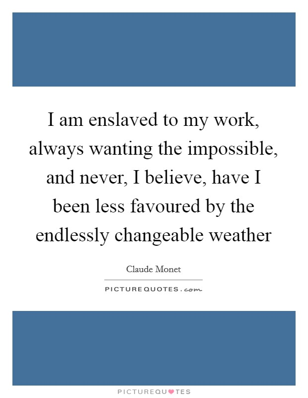 I am enslaved to my work, always wanting the impossible, and never, I believe, have I been less favoured by the endlessly changeable weather Picture Quote #1