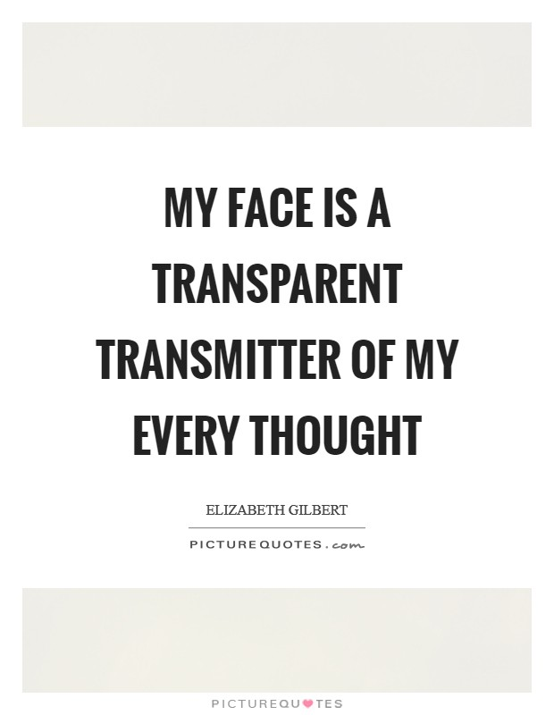 My face is a transparent transmitter of my every thought Picture Quote #1
