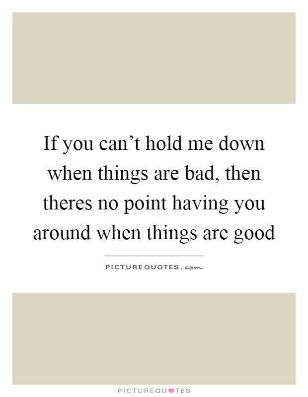 If you can\'t hold me down when things are bad, then theres ...