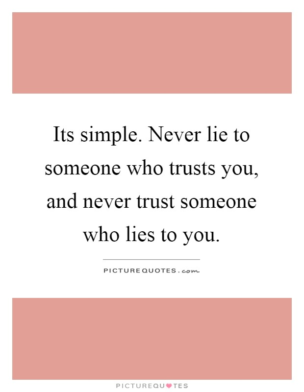 Its simple. Never lie to someone who trusts you, and never trust someone who lies to you Picture Quote #1