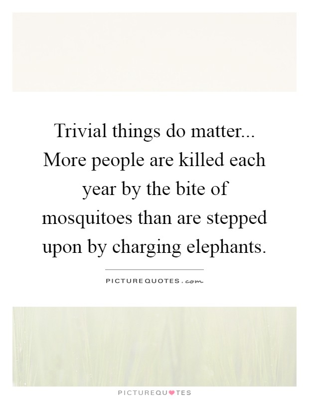 Trivial things do matter... More people are killed each year by the bite of mosquitoes than are stepped upon by charging elephants Picture Quote #1