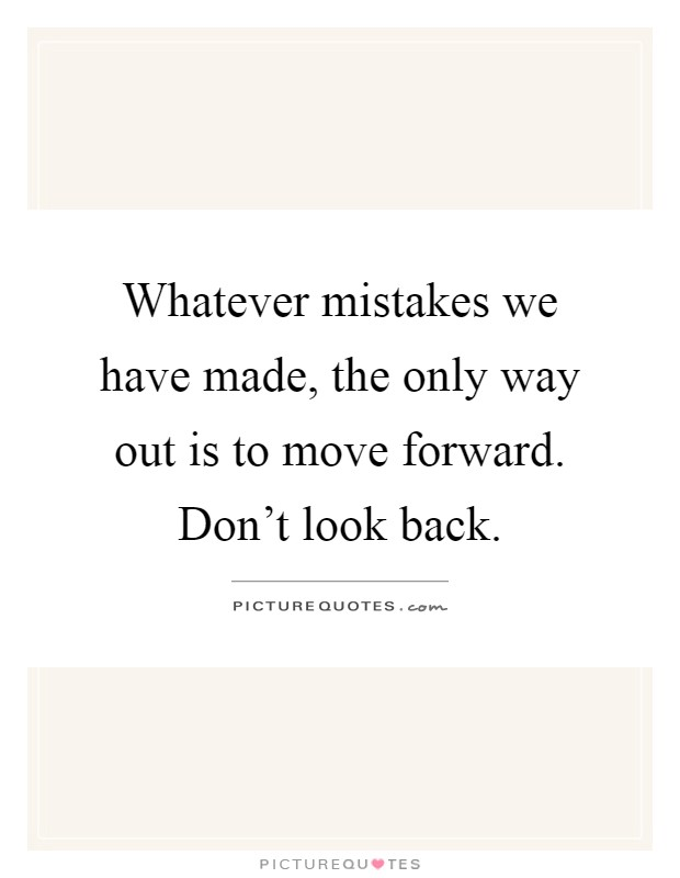 Whatever mistakes we have made, the only way out is to move forward. Don't look back Picture Quote #1