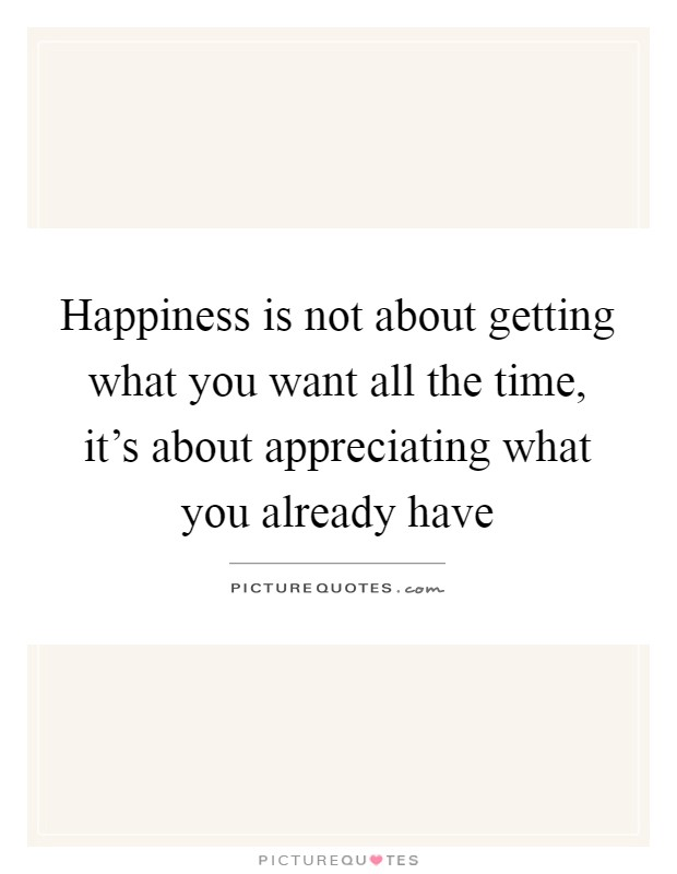 Happiness is not about getting what you want all the time, it's about appreciating what you already have Picture Quote #1
