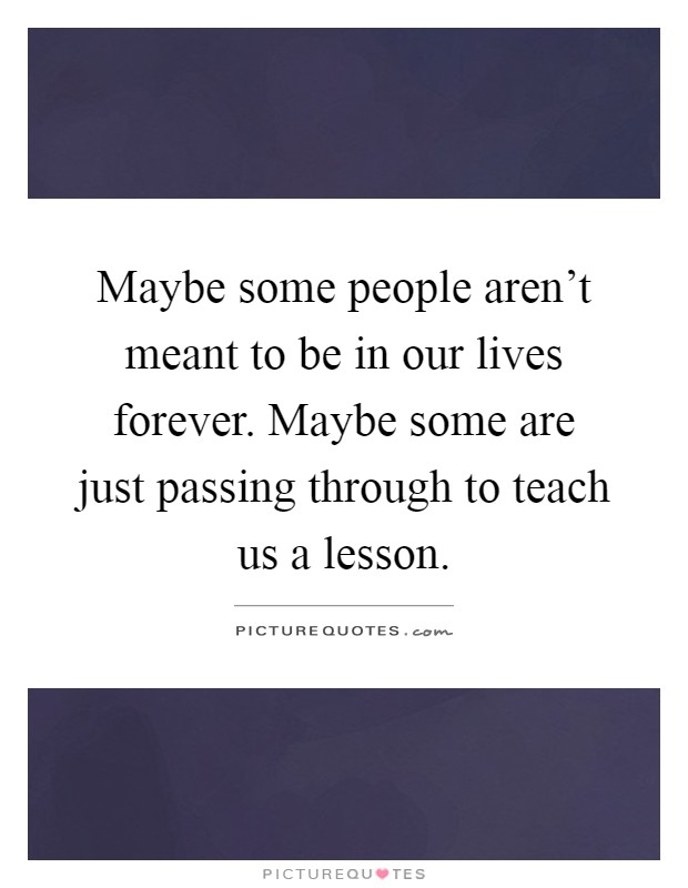 Maybe some people aren't meant to be in our lives forever. Maybe some are just passing through to teach us a lesson Picture Quote #1