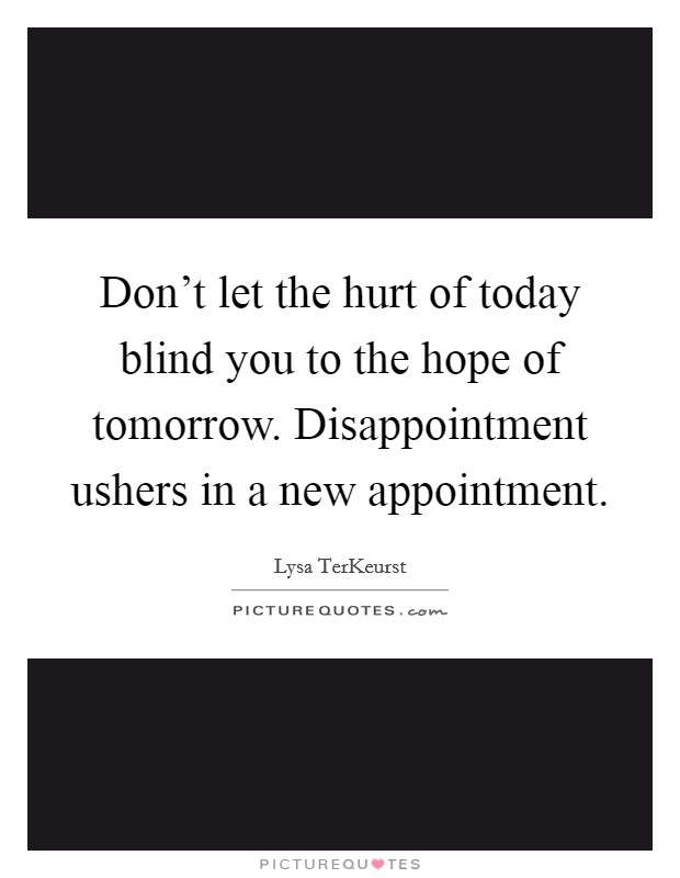 Don't let the hurt of today blind you to the hope of tomorrow. Disappointment ushers in a new appointment Picture Quote #1