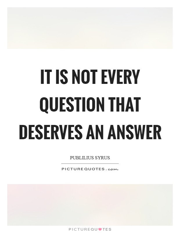 It is not every question that deserves an answer Picture Quote #1