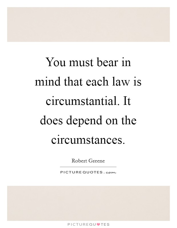 You must bear in mind that each law is circumstantial. It does depend on the circumstances Picture Quote #1