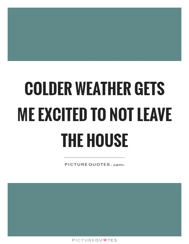 Colder weather gets me excited to not leave the house Picture Quote #1