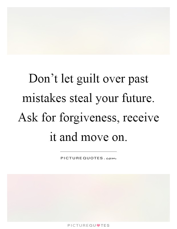 Don't let guilt over past mistakes steal your future. Ask for forgiveness, receive it and move on Picture Quote #1