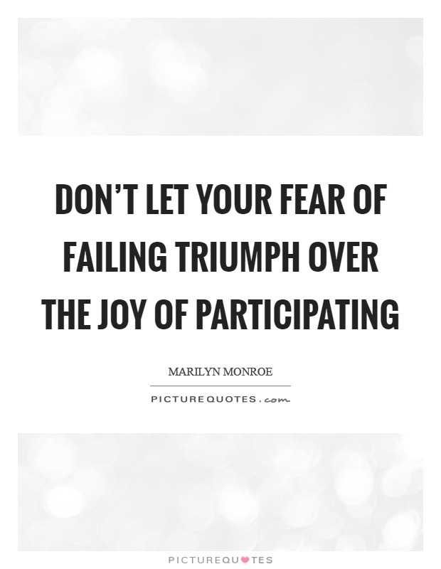 Don't let your fear of failing triumph over the joy of participating Picture Quote #1