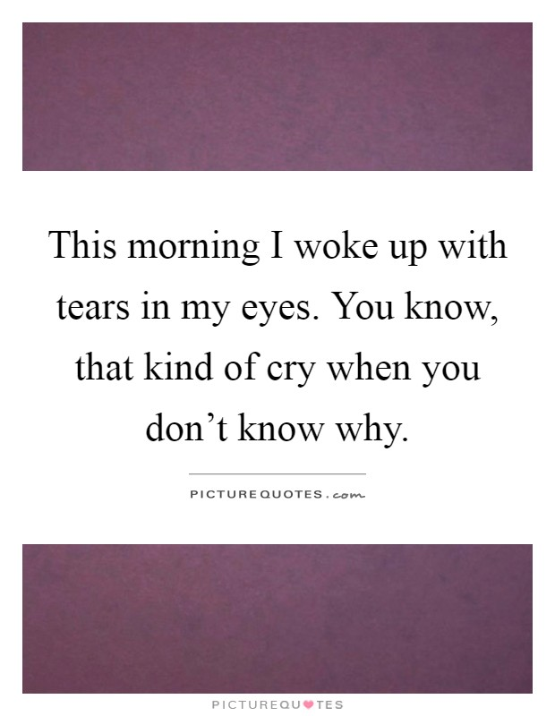 This morning I woke up with tears in my eyes. You know, that kind of cry when you don't know why Picture Quote #1
