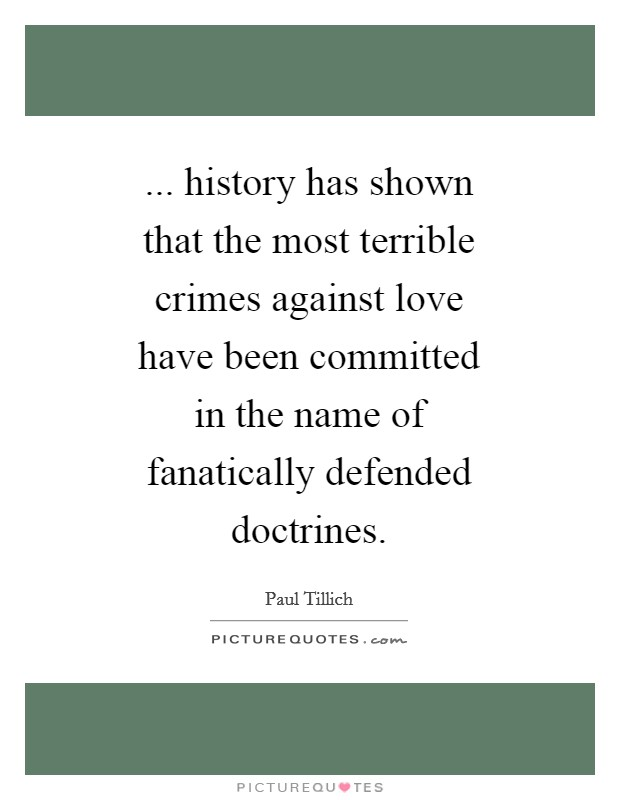 ... history has shown that the most terrible crimes against love have been committed in the name of fanatically defended doctrines Picture Quote #1
