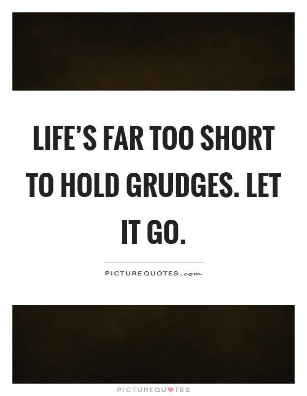 Life's Far Too Short To Hold Grudges. Let It Go
