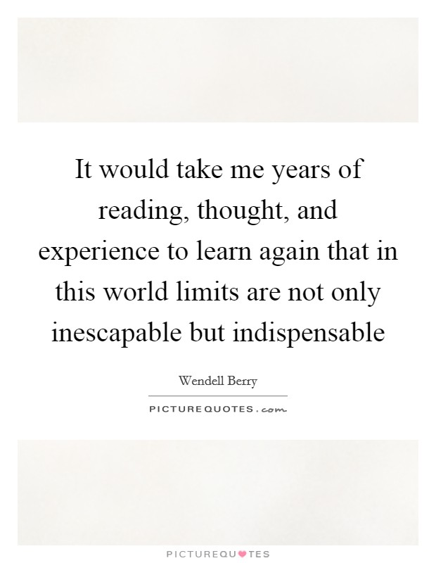 It would take me years of reading, thought, and experience to learn again that in this world limits are not only inescapable but indispensable Picture Quote #1