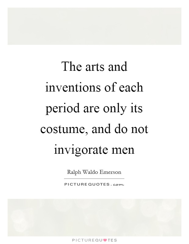 The arts and inventions of each period are only its costume, and do not invigorate men Picture Quote #1
