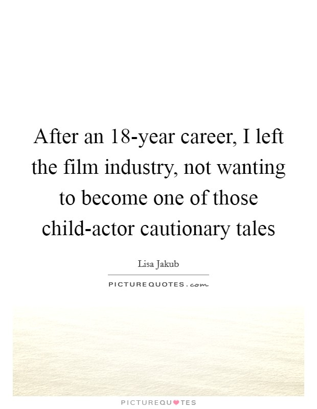After an 18-year career, I left the film industry, not wanting to become one of those child-actor cautionary tales Picture Quote #1