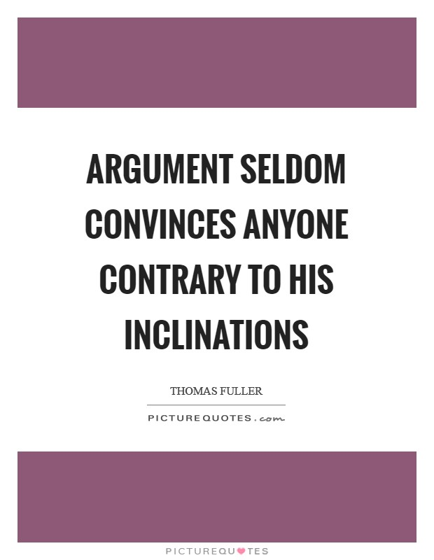 Argument seldom convinces anyone contrary to his inclinations Picture Quote #1