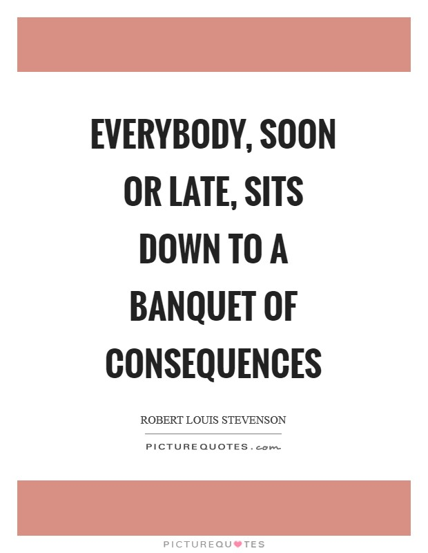 Everybody, soon or late, sits down to a banquet of consequences Picture Quote #1