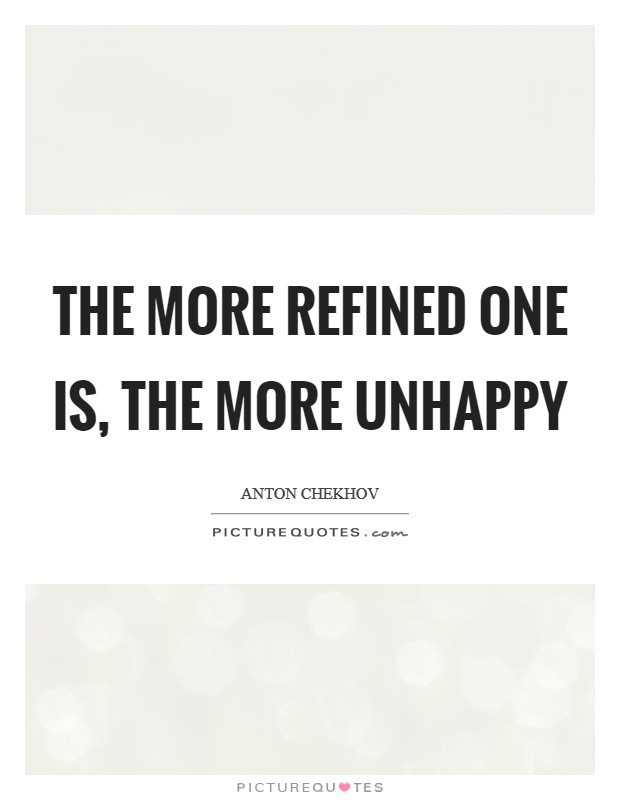 The more refined one is, the more unhappy Picture Quote #1