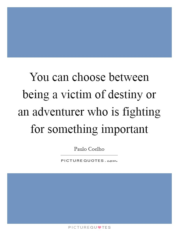 You can choose between being a victim of destiny or an adventurer who is fighting for something important Picture Quote #1