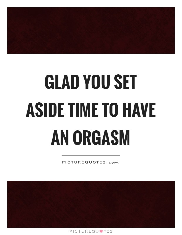 Glad you set aside time to have an orgasm Picture Quote #1