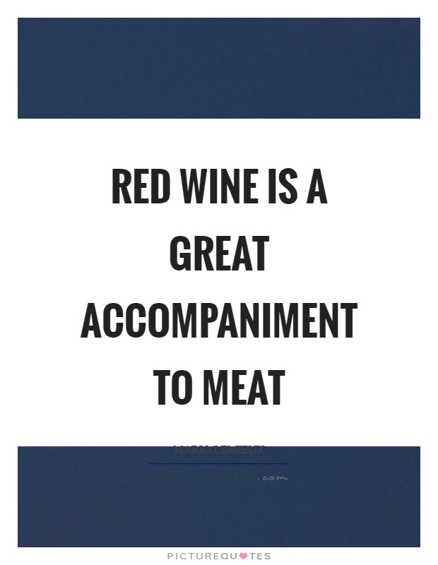 Red wine is a great accompaniment to meat Picture Quote #1
