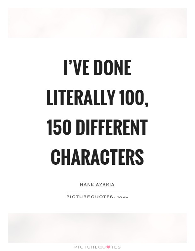 I've done literally 100, 150 different characters Picture Quote #1