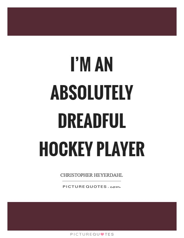 I'm an absolutely dreadful hockey player Picture Quote #1