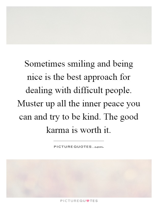 Sometimes smiling and being nice is the best approach for dealing with difficult people. Muster up all the inner peace you can and try to be kind. The good karma is worth it Picture Quote #1