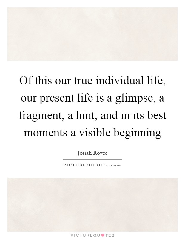 Of this our true individual life, our present life is a glimpse, a fragment, a hint, and in its best moments a visible beginning Picture Quote #1