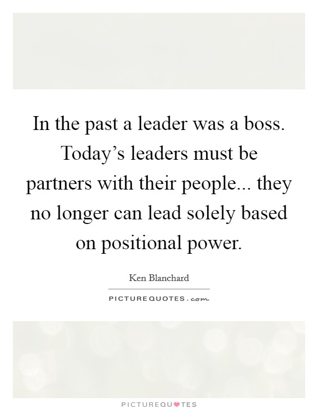 In the past a leader was a boss. Today's leaders must be partners with their people... they no longer can lead solely based on positional power Picture Quote #1
