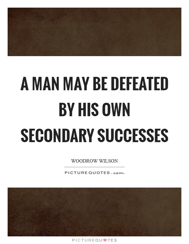 A man may be defeated by his own secondary successes Picture Quote #1