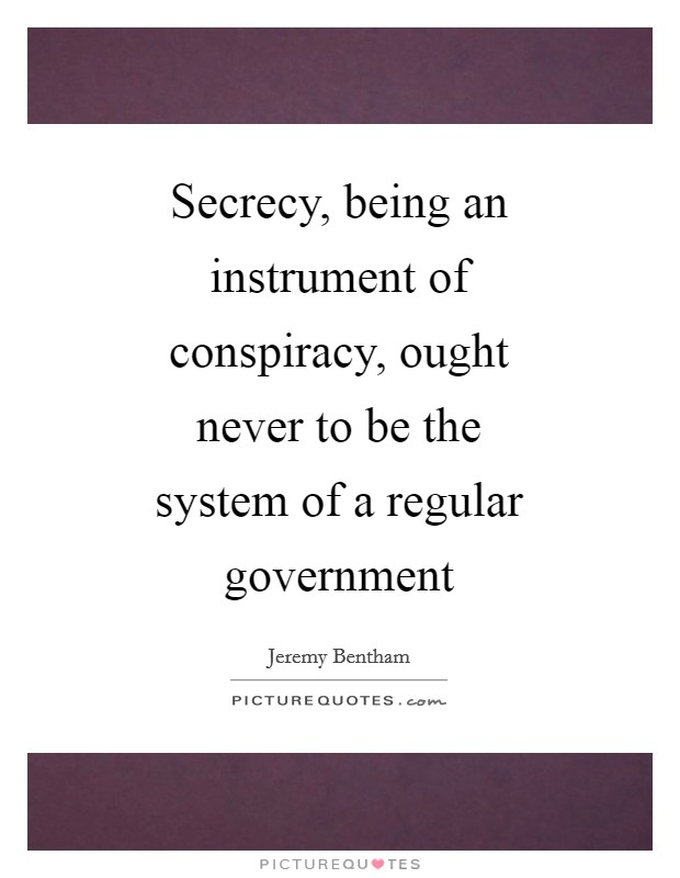 Secrecy, being an instrument of conspiracy, ought never to be the system of a regular government Picture Quote #1