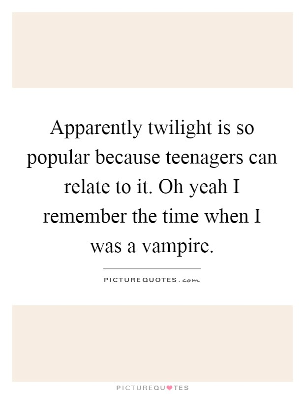 Apparently twilight is so popular because teenagers can ...