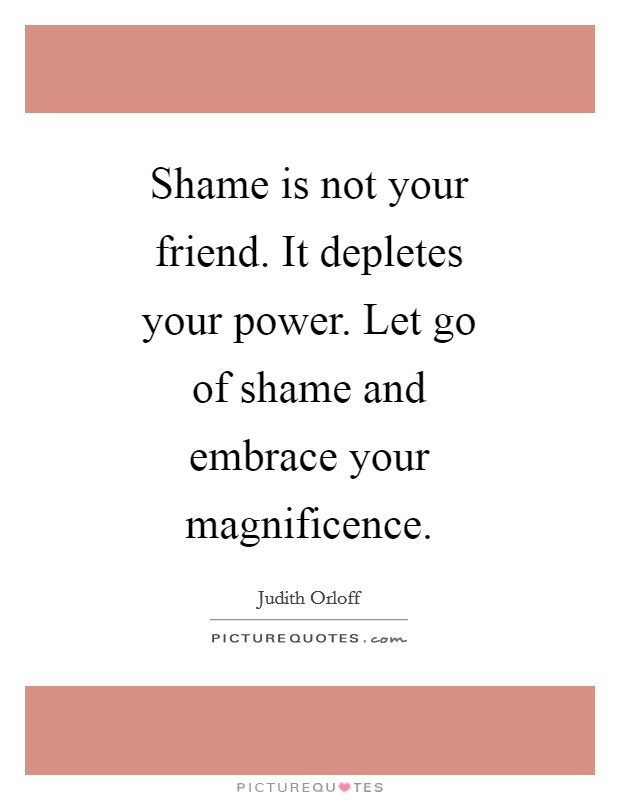 Shame is not your friend. It depletes your power. Let go of shame and embrace your magnificence Picture Quote #1