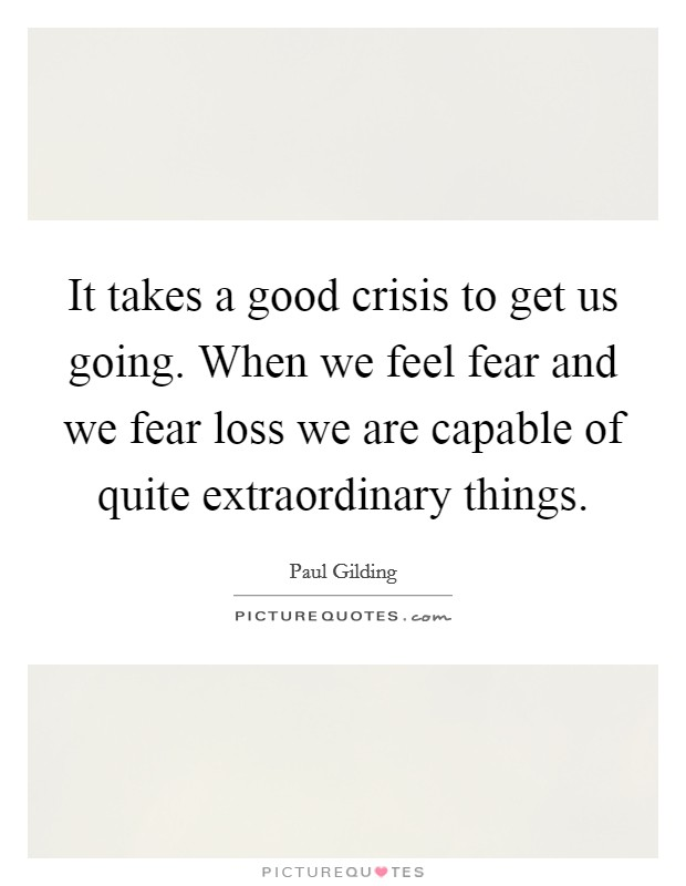 It takes a good crisis to get us going. When we feel fear and we fear loss we are capable of quite extraordinary things Picture Quote #1