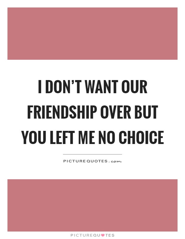 Quotes About Friendship Over Classy I Don't Want Our Friendship Over But You Left Me No Choice