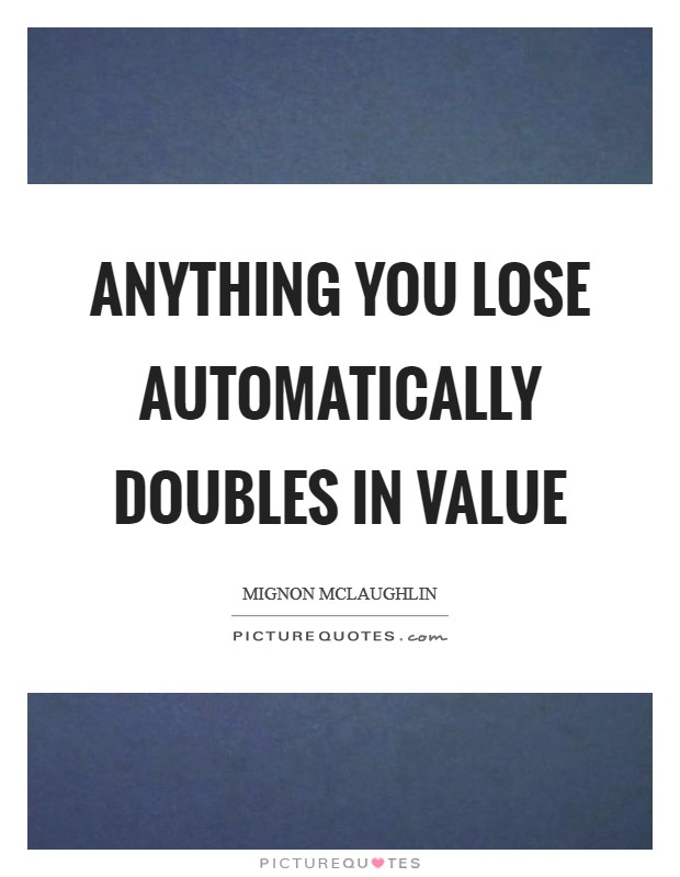 Anything you lose automatically doubles in value Picture Quote #1