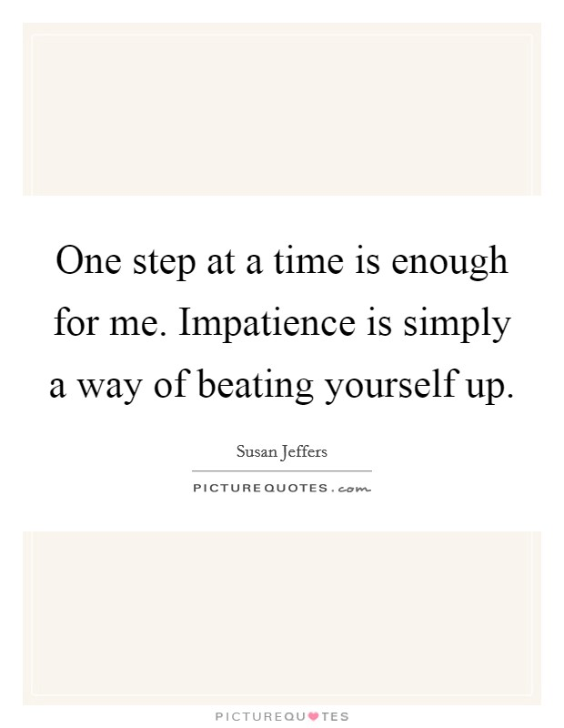 One step at a time is enough for me. Impatience is simply a way of beating yourself up Picture Quote #1