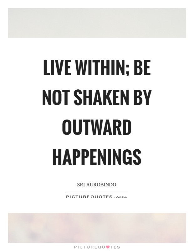 Live within; be not shaken by outward happenings Picture Quote #1