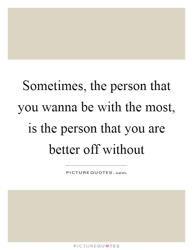 Sometimes, the person that you wanna be with the most, is the person that you are better off without Picture Quote #1