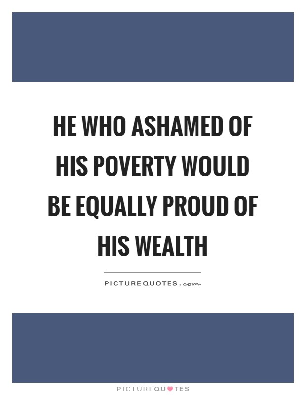 He who ashamed of his poverty would be equally proud of his wealth Picture Quote #1