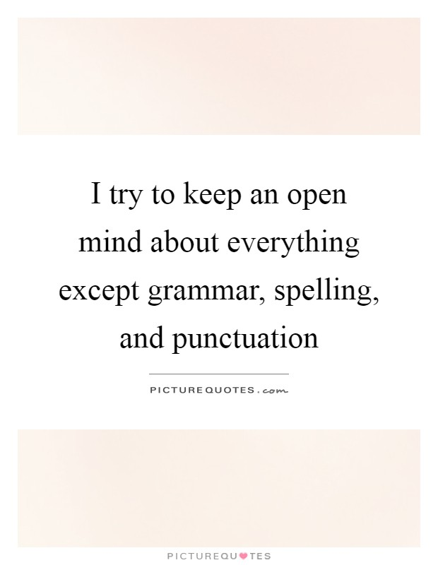 I try to keep an open mind about everything except grammar i try to keep an open mind about everything except grammar spelling and punctuation sciox Image collections